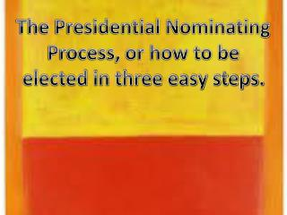 The Presidential Nominating Process, or how to be elected in three easy steps.