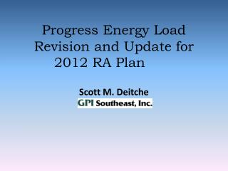 Progress Energy Load Revision and Update for 2012 RA Plan   Scott M. Deitche Project Engineer