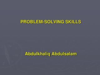 PROBLEM-SOLVING SKILLS Abdulkhaliq Abdulsalam