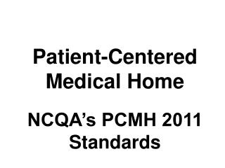 Patient-Centered Medical Home NCQA's PCMH 2011 Standards