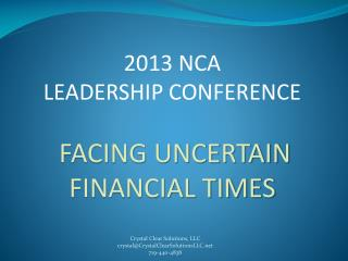 2013  NCA  LEADERSHIP CONFERENCE FACING UNCERTAIN FINANCIAL TIMES