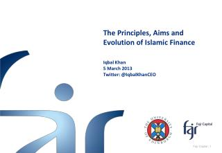 The Principles, Aims and Evolution of Islamic Finance Iqbal  Khan 5 March 2013