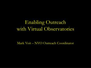 Enabling Outreach with Virtual Observatories Mark Voit � NVO Outreach Coordinator