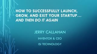 How  to  Successfully Launch, Grow, and  EXIT  Your  Startup…  and then do it  again