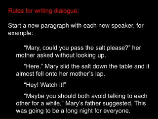 Rules for writing dialogue: Start a new paragraph with each new speaker, for example: