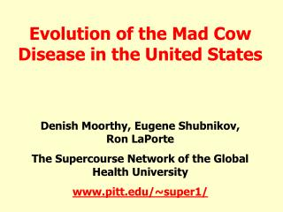 Evolution of the Mad Cow Disease in the United States   Denish Moorthy, Eugene Shubnikov,                   Ron LaPorte