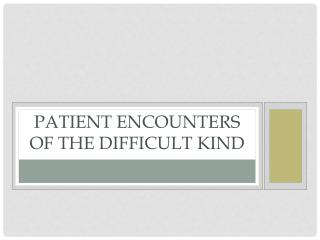Patient Encounters of the Difficult Kind