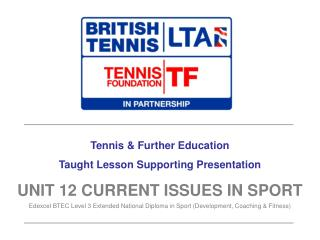 Tennis & Further Education Taught Lesson Supporting Presentation UNIT 12 CURRENT ISSUES IN SPORT