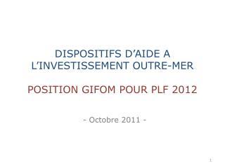 DISPOSITIFS D'AIDE A L'INVESTISSEMENT OUTRE-MER POSITION GIFOM POUR PLF 2012