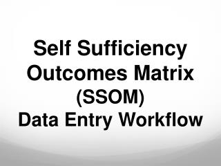 Self Sufficiency Outcomes Matrix (SSOM) Data Entry Workflow