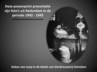 Deze powerpoint presentatie zijn foto's uit Rotterdam in de periode 1942 - 1945