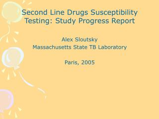 Second Line Drugs Susceptibility Testing: Study Progress Report Alex Sloutsky