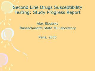 Second Line Drugs Susceptibility Testing: Study Progress Report Alex Sloutsky