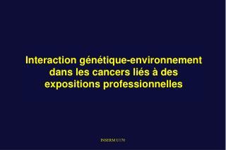 Interaction g n tique-environnement dans les cancers li s   des expositions professionnelles