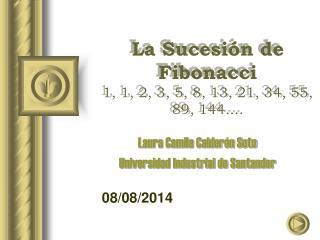 La Sucesión de Fibonacci 1, 1, 2, 3, 5, 8, 13, 21, 34, 55, 89, 144....