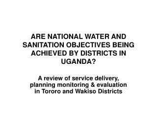 ARE NATIONAL WATER AND SANITATION OBJECTIVES BEING ACHIEVED BY DISTRICTS IN UGANDA?