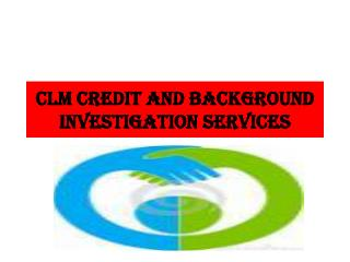 CLM CREDIT AND  BACKGrOUND INVESTIGATION SERVICES