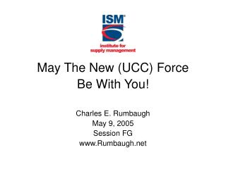 May The New (UCC) Force  Be With You! Charles E. Rumbaugh May 9, 2005 Session FG Rumbaugh