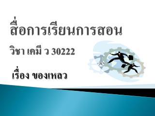 สื่อการเรียนการสอน วิชา เคมี ว  30222