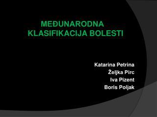 MEĐUNARODNA KLASIFIKACIJA BOLESTI Katarina Petrina Željka Pirc Iva Pizent Boris Poljak