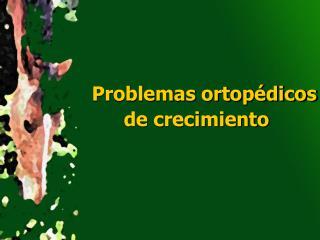 Problemas ortopédicos de crecimiento