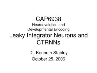 CAP6938 Neuroevolution and  Developmental Encoding Leaky Integrator Neurons and CTRNNs