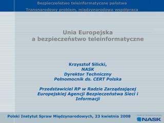 Unia Europejska  a bezpieczeństwo teleinformatyczne Krzysztof Silicki,  NASK  Dyrektor Techniczny