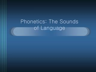 Phonetics: The Sounds  of Language