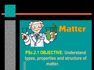 PSc.2.1 OBJECTIVE:  Understand types, properties and structure of matter.