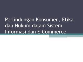 Perlindungan Konsumen, Etika dan Hukum dalam Sistem Informasi dan E-Commerce