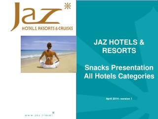 JAZ HOTELS &  RESORTS Snacks Presentation All Hotels C ategories April  2014  –version 1
