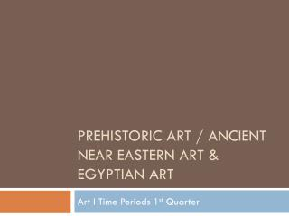 Prehistoric Art / Ancient Near Eastern Art & Egyptian Art