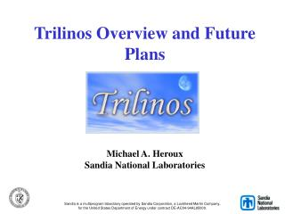 Trilinos Overview and Future Plans Michael A. Heroux Sandia National Laboratories