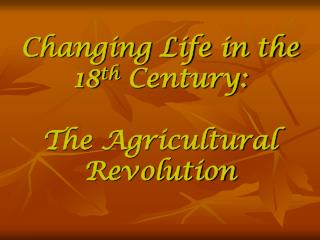 Changing Life in the 18 th  Century:   The Agricultural Revolution