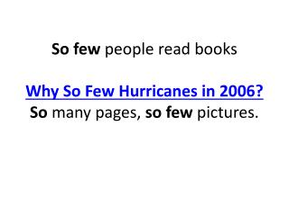 So few  people read books Why So Few Hurricanes in 2006? So  many pages,  so few  pictures.