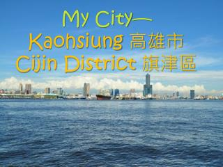 My  C ity— Kaohsiung  高雄市 Cijin  District  旗津區