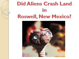 Did Aliens Crash  Land  in Roswell,  New Mexico?