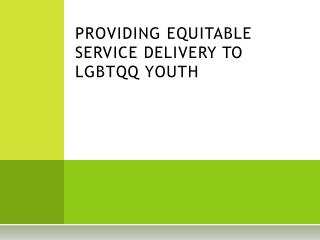 PROVIDING EQUITABLE SERVICE DELIVERY TO LGBTQQ YOUTH