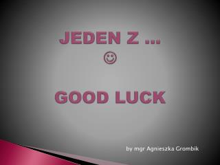 JEDEN Z …   GOOD LUCK