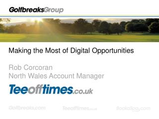 Making the Most of Digital Opportunities Rob Corcoran North Wales Account Manager