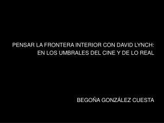 PENSAR LA FRONTERA INTERIOR CON DAVID LYNCH:  EN LOS UMBRALES DEL CINE Y DE LO REAL