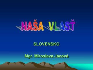 SLOVENSKO Mgr. Miroslava Jacov�