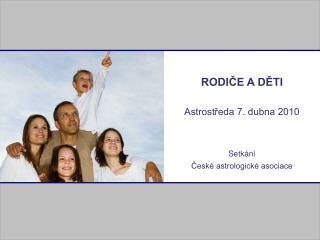 RODIČE A DĚTI Astrostředa 7. dubna 2010 Setkání  České astrologické asociace