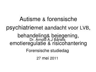 Dr. Arnold A.J Bartels Forensische studiedag 27  mei  2011
