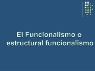 El Funcionalismo o  estructural funcionalismo