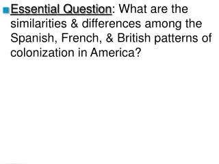 Essential Question: What are the similarities  differences among the Spanish, French,  British patterns of colonization