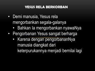 YESUS RELA BERKORBAN Demi  manusia ,  Yesus rela mengorbankan segala-galanya