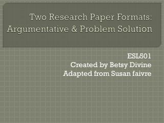 Two Research Paper Formats: Argumentative & Problem Solu tion