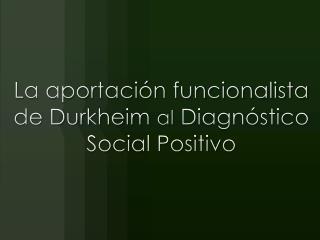 La aportación funcionalista de Durkheim  al  Diagnóstico Social Positivo