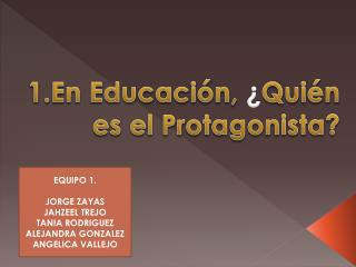 1.En Educación ,  ¿ Quién es  el Protagonista?